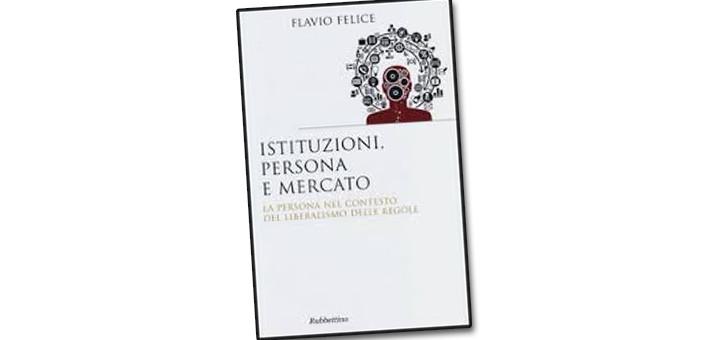 """La nostra recensione del libro """"Istituzioni, persona e mercato"""" di Flavio Felice, Professore ordinario di Dottrine Economiche e Politiche presso la Pontificia Università Lateranense."""