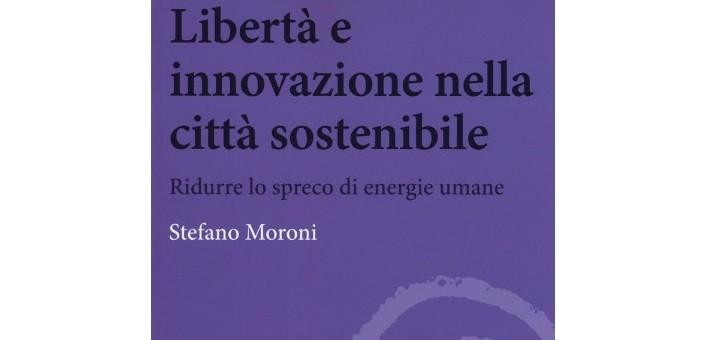 """Recensione del libro """"LibertAi?? e innovazione nella cittAi?? sostenibile"""" di Stefano Moroni"""
